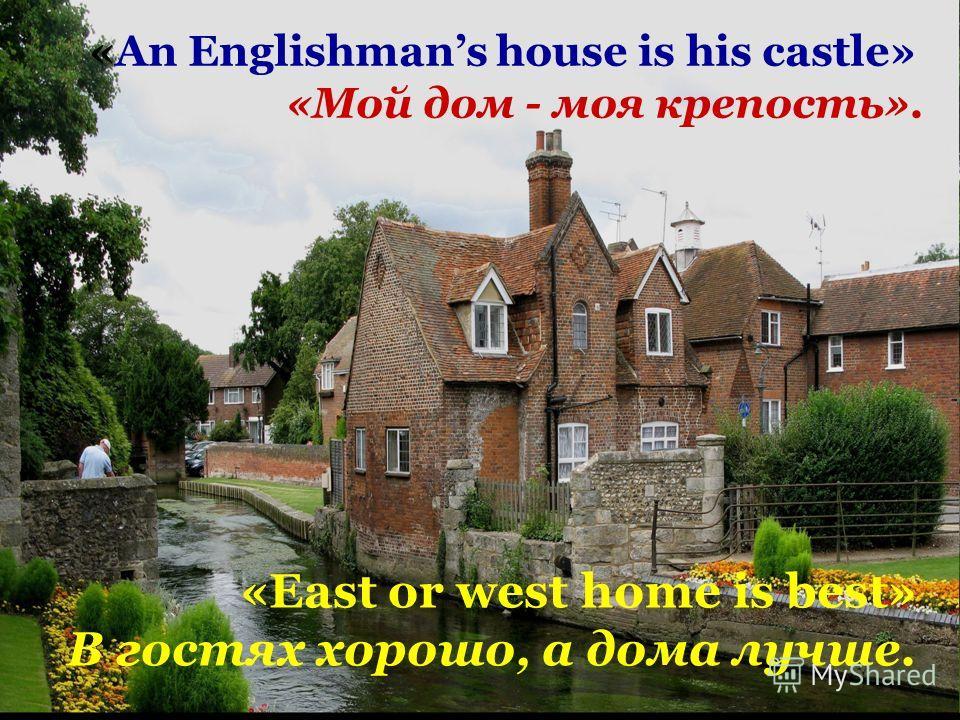 «East or west home is best» В гостях хорошо, а дома лучше. «An Englishmans house is his castle» «Мой дом - моя крепость».