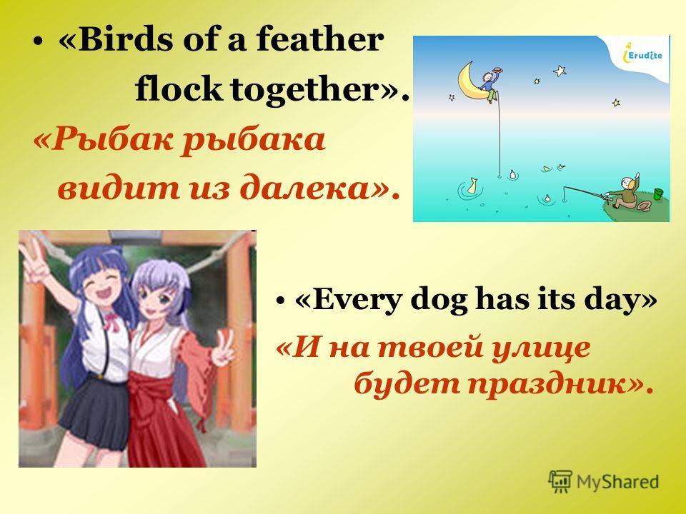 «Birds of a feather flock together». «Рыбак рыбака видит из далека». «Every dog has its day» «И на твоей улице будет праздник».