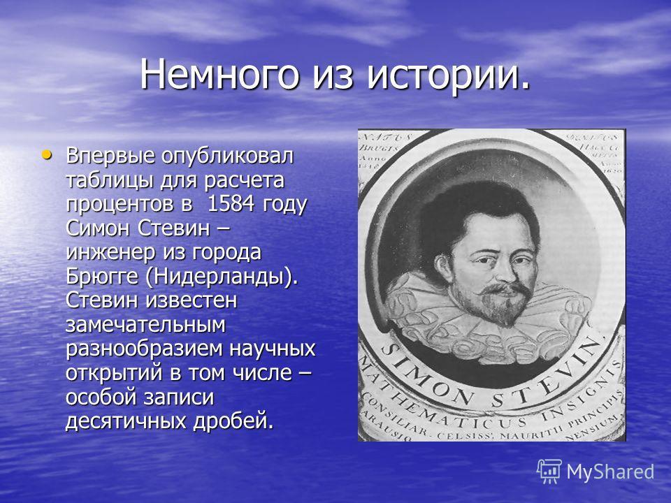 Немного из истории. Впервые опубликовал таблицы для расчета процентов в 1584 году Симон Стевин – инженер из города Брюгге (Нидерланды). Стевин известен замечательным разнообразием научных открытий в том числе – особой записи десятичных дробей. Впервы