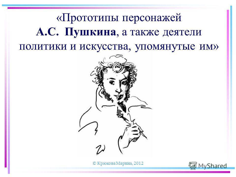 © Крюкова Марина, 2012 «Прототипы персонажей А.С. Пушкина, а также деятели политики и искусства, упомянутые им»