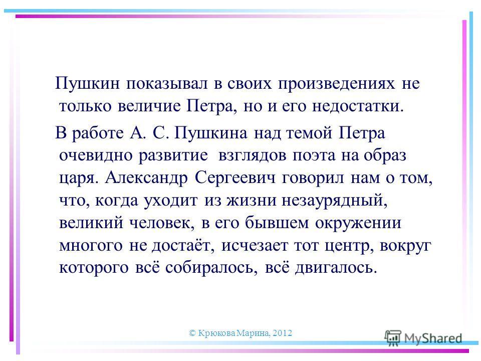 Пушкин показывал в своих произведениях не только величие Петра, но и его недостатки. В работе А. С. Пушкина над темой Петра очевидно развитие взглядов поэта на образ царя. Александр Сергеевич говорил нам о том, что, когда уходит из жизни незаурядный,