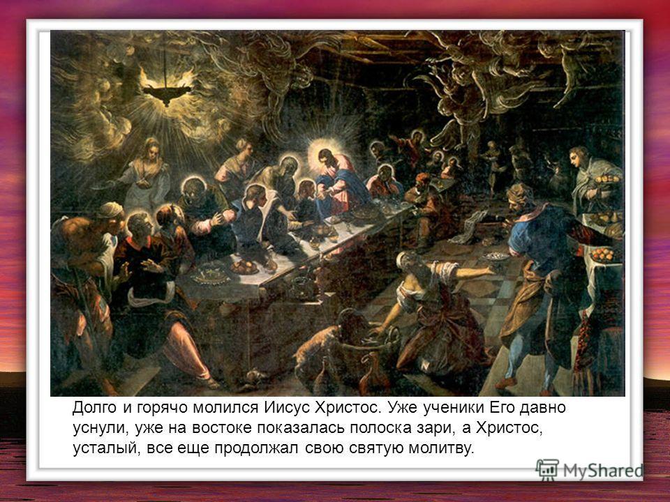 Долго и горячо молился Иисус Христос. Уже ученики Его давно уснули, уже на востоке показалась полоска зари, а Христос, усталый, все еще продолжал свою святую молитву.