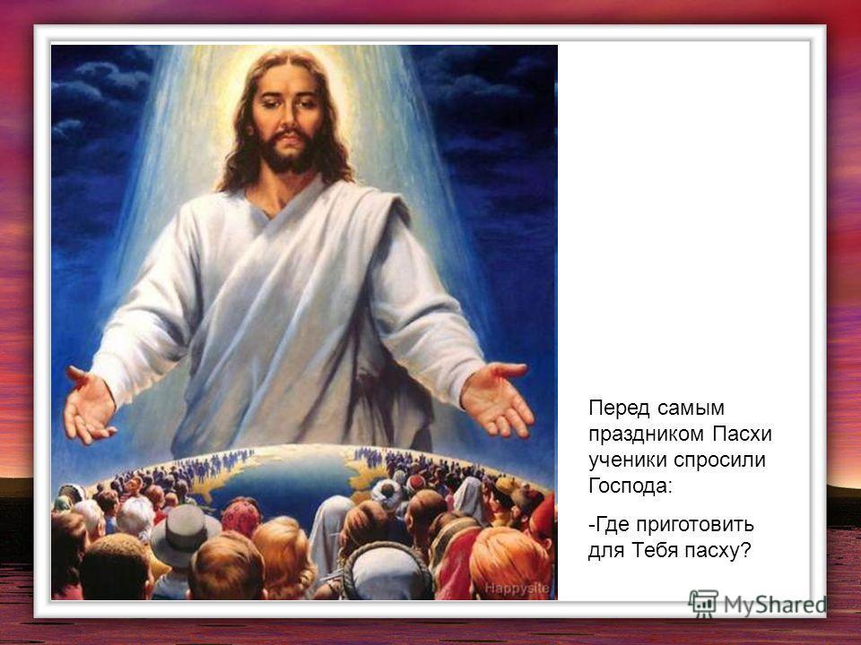 Перед самым праздником Пасхи ученики спросили Господа: -Где приготовить для Тебя пасху?