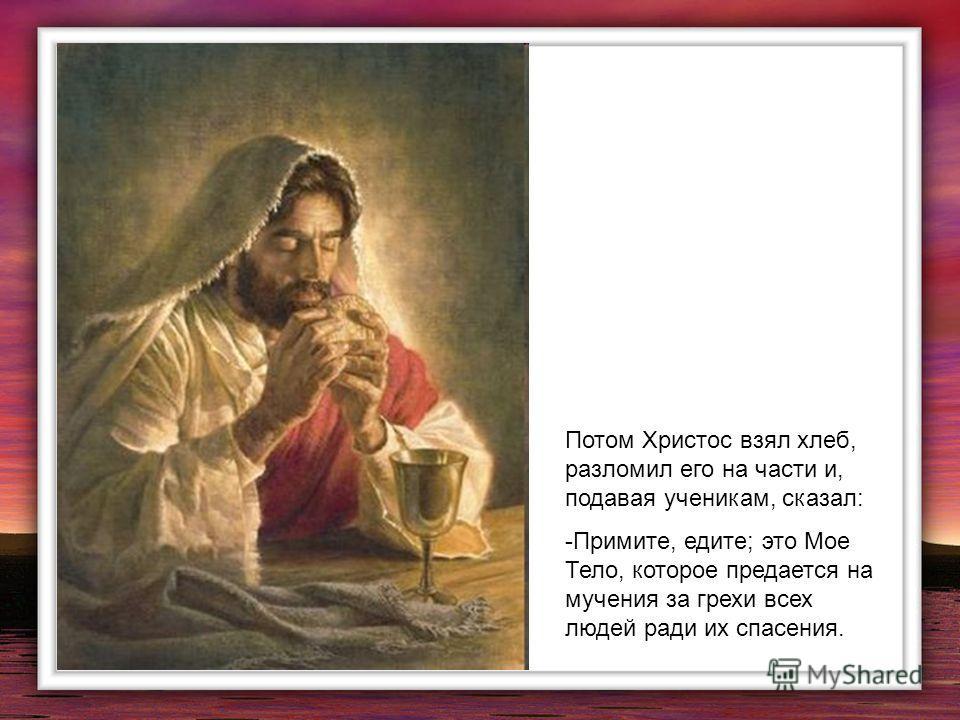 Потом Христос взял хлеб, разломил его на части и, подавая ученикам, сказал: -Примите, едите; это Мое Тело, которое предается на мучения за грехи всех людей ради их спасения.