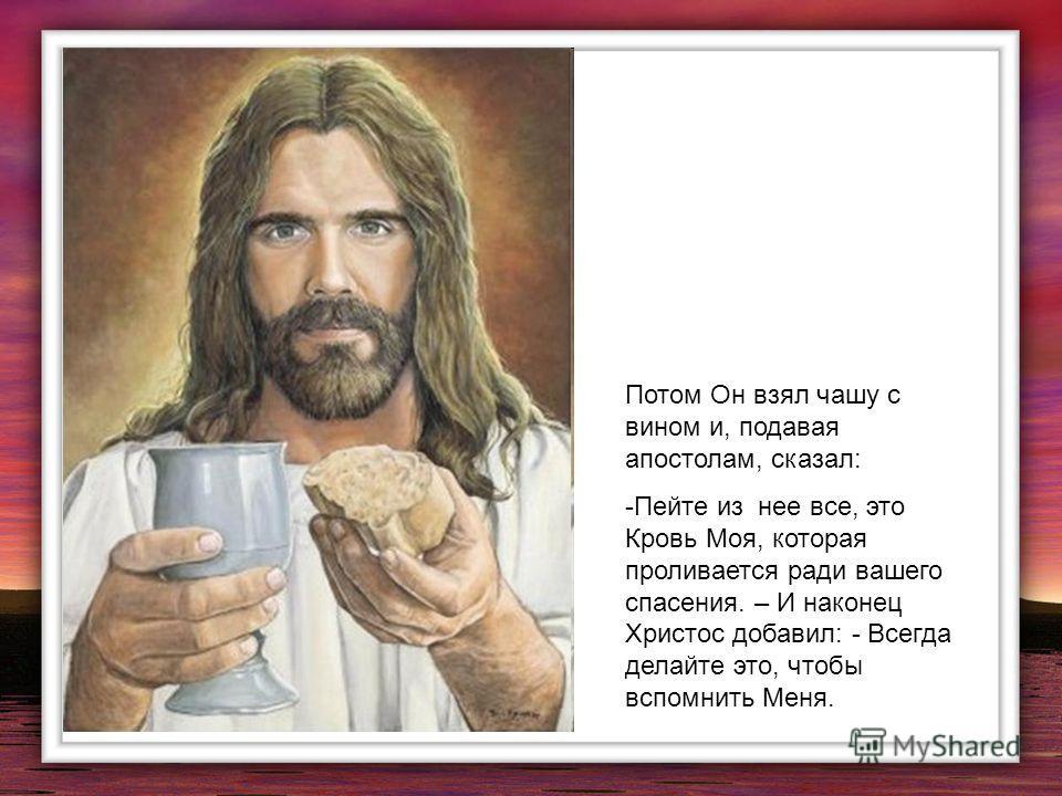 Потом Он взял чашу с вином и, подавая апостолам, сказал: -Пейте из нее все, это Кровь Моя, которая проливается ради вашего спасения. – И наконец Христос добавил: - Всегда делайте это, чтобы вспомнить Меня.
