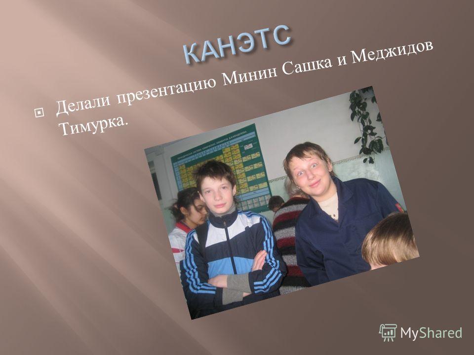 Делали презентацию Минин Сашка и Меджидов Тимурка.
