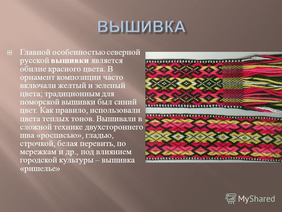 Главной особенностью северной русской вышивки является обилие красного цвета. В орнамент композиции часто включали желтый и зеленый цвета ; традиционным для поморской вышивки был синий цвет. Как правило, использовали цвета теплых тонов. Вышивали в сл