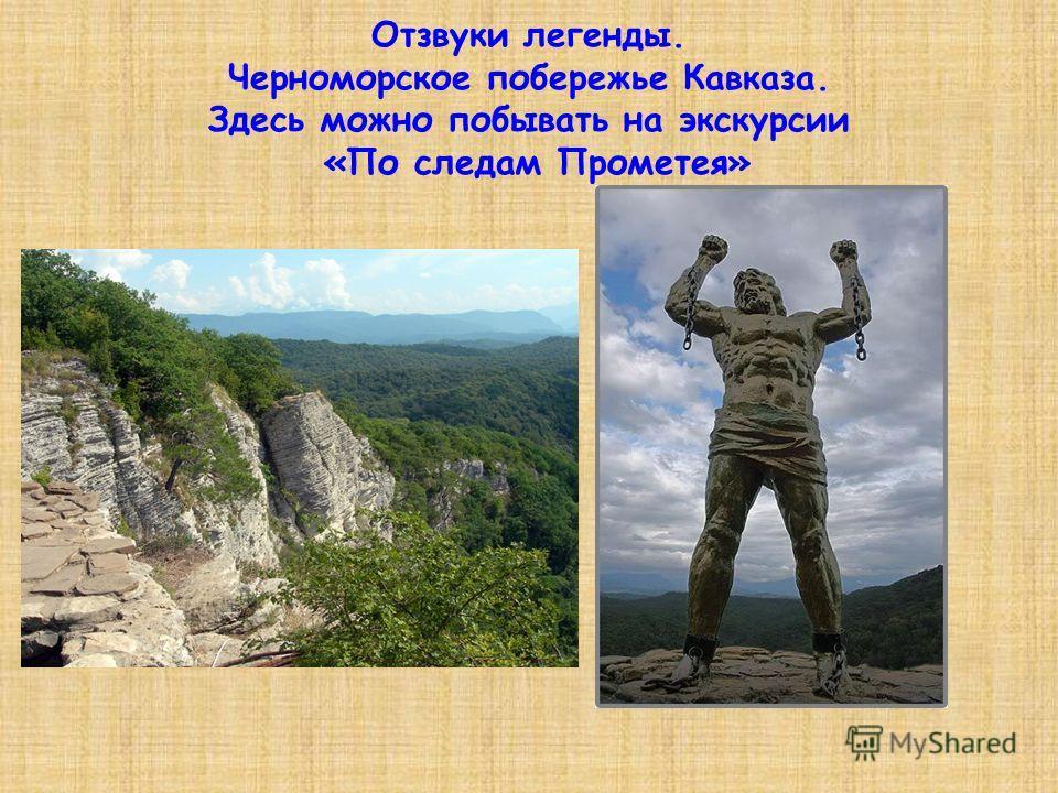 Отзвуки легенды. Черноморское побережье Кавказа. Здесь можно побывать на экскурсии «По следам Прометея»