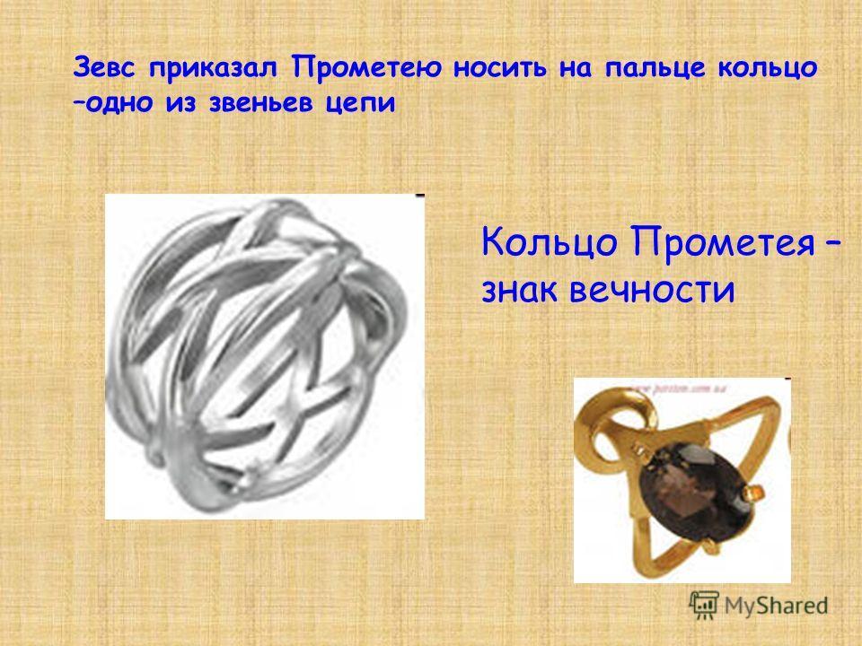 Зевс приказал Прометею носить на пальце кольцо –одно из звеньев цепи Кольцо Прометея – знак вечности