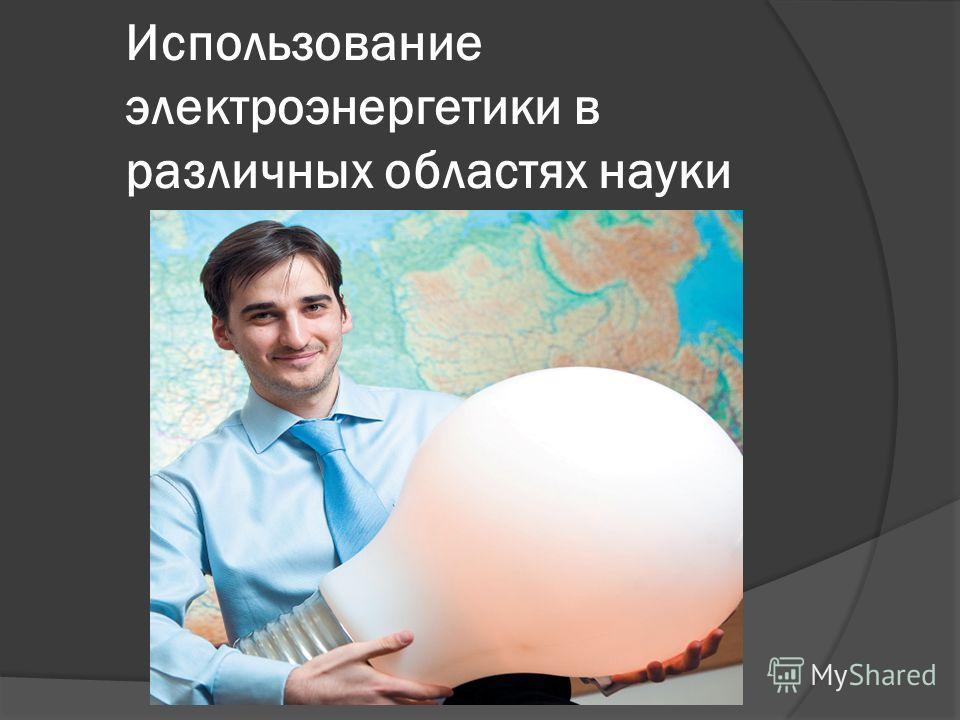 Использование электроэнергетики в различных областях науки