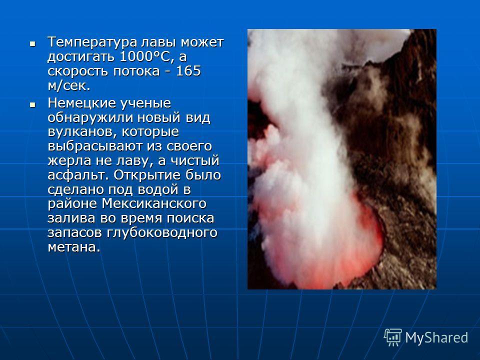 Температура лавы может достигать 1000°С, а скорость потока - 165 м/сек. Температура лавы может достигать 1000°С, а скорость потока - 165 м/сек. Немецкие ученые обнаружили новый вид вулканов, которые выбрасывают из своего жерла не лаву, а чистый асфал