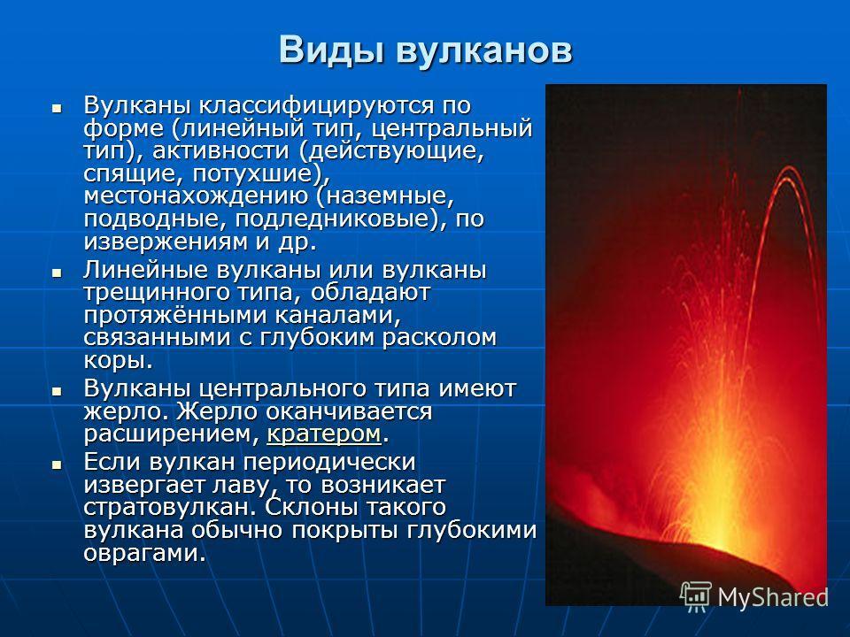Виды вулканов Вулканы классифицируются по форме (линейный тип, центральный тип), активности (действующие, спящие, потухшие), местонахождению (наземные, подводные, подледниковые), по извержениям и др. Вулканы классифицируются по форме (линейный тип, ц
