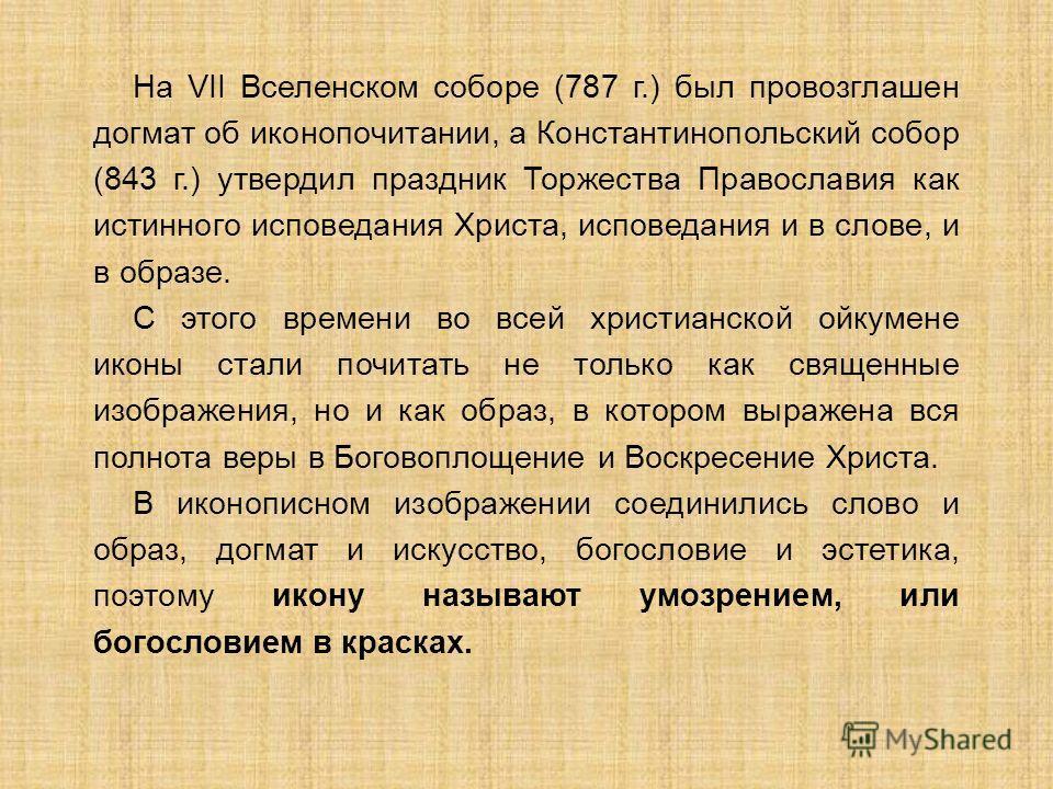 На VII Вселенском соборе (787 г.) был провозглашен догмат об иконопочитании, а Константинопольский собор (843 г.) утвердил праздник Торжества Православия как истинного исповедания Христа, исповедания и в слове, и в образе. С этого времени во всей хри