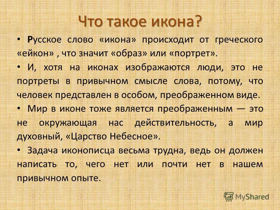 Что такое икона? Русское слово «икона» происходит от греческого «ейкон», что значит «образ» или «портрет». И, хотя на иконах изображаются люди, это не портреты в привычном смысле слова, потому, что человек представлен в особом, преображенном виде. Ми