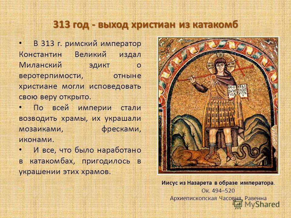 313 год - выход христиан из катакомб В 313 г. римский император Константин Великий издал Миланский эдикт о веротерпимости, отныне христиане могли исповедовать свою веру открыто. По всей империи стали возводить храмы, их украшали мозаиками, фресками,