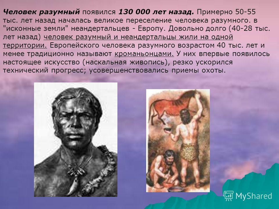 Человек разумный появился 130 000 лет назад. Примерно 50-55 тыс. лет назад началась великое переселение человека разумного. в