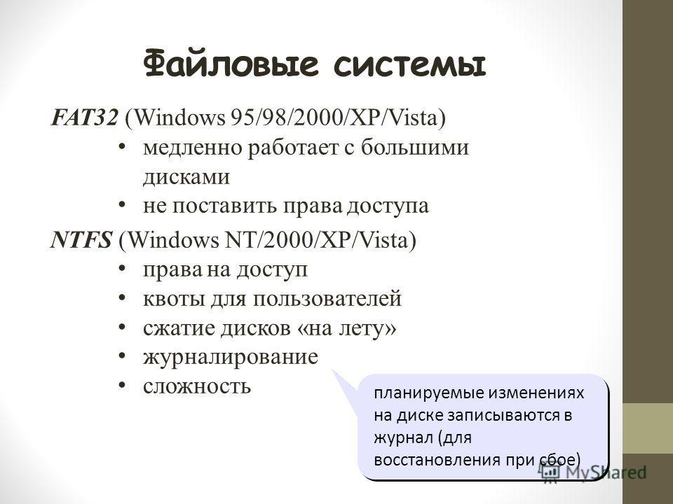 Файловые системы планируемые изменениях на диске записываются в журнал (для восстановления при сбое) FAT32 (Windows 95/98/2000/XP/Vista) медленно работает с большими дисками не поставить права доступа NTFS (Windows NT/2000/XP/Vista) права на доступ к