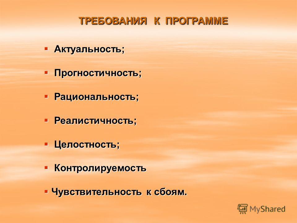 ТРЕБОВАНИЯ К ПРОГРАММЕ Актуальность; Актуальность; Прогностичность; Прогностичность; Рациональность; Рациональность; Реалистичность; Реалистичность; Целостность; Целостность; Контролируемость Контролируемость Чувствительность к сбоям. Чувствительност