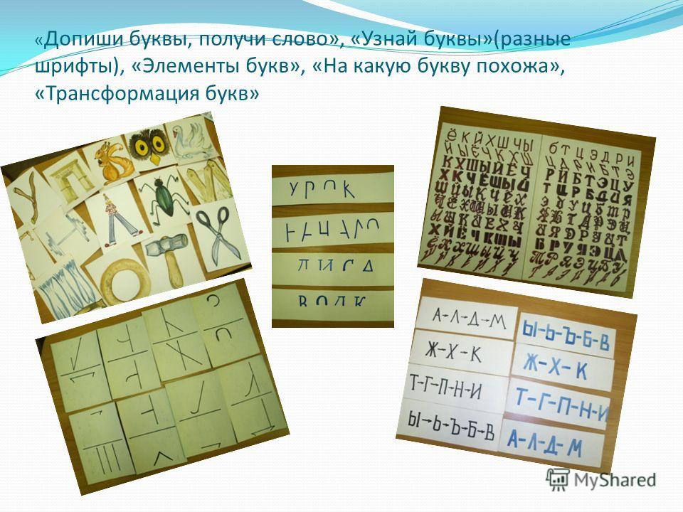 « Допиши буквы, получи слово», «Узнай буквы»(разные шрифты), «Элементы букв», «На какую букву похожа», «Трансформация букв»