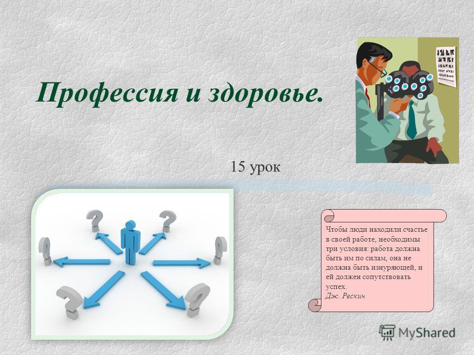 Профессия и здоровье. 15 урок Чтобы люди находили счастье в своей работе, необходимы три условия: работа должна быть им по силам, она не должна быть изнуряющей, и ей должен сопутствовать успех. Дж. Рескин