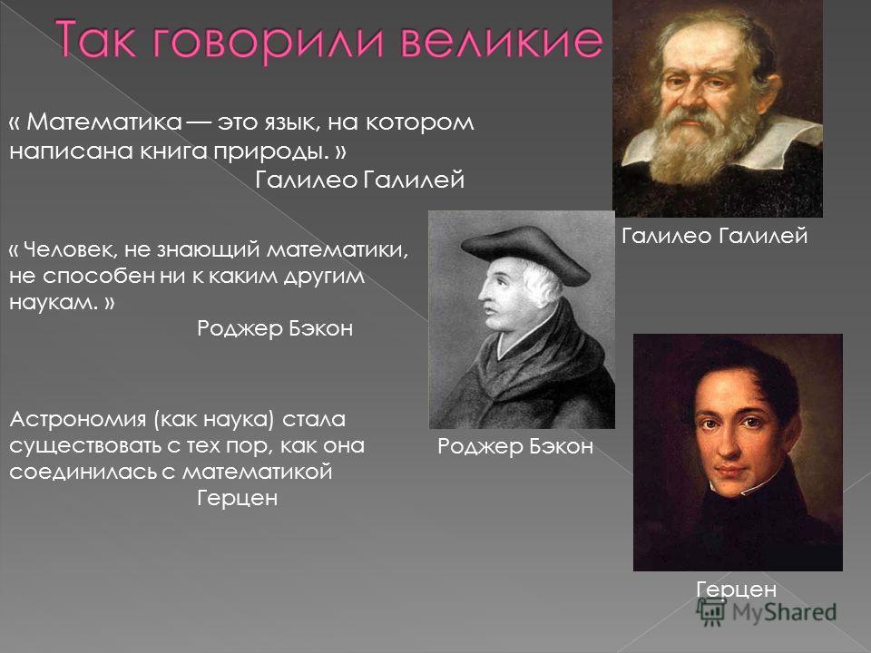 « Математика это язык, на котором написана книга природы. » Галилео Галилей « Человек, не знающий математики, не способен ни к каким другим наукам. » Роджер Бэкон Астрономия (как наука) стала существовать с тех пор, как она соединилась с математикой