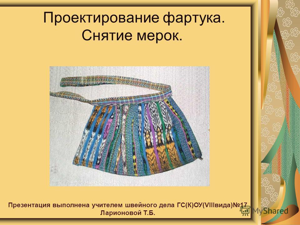 Проектирование фартука. Снятие мерок. Презентация выполнена учителем швейного дела ГС(К)ОУ(VIIIвида)17 Ларионовой Т.Б.
