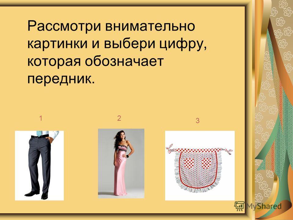 Рассмотри внимательно картинки и выбери цифру, которая обозначает передник. 12 3
