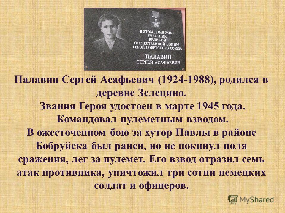 Палавин Сергей Асафьевич (1924-1988), родился в деревне Зелецино. Звания Героя удостоен в марте 1945 года. Командовал пулеметным взводом. В ожесточенном бою за хутор Павлы в районе Бобруйска был ранен, но не покинул поля сражения, лег за пулемет. Его