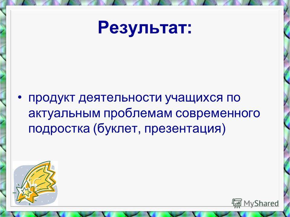 Результат: продукт деятельности учащихся по актуальным проблемам современного подростка (буклет, презентация)