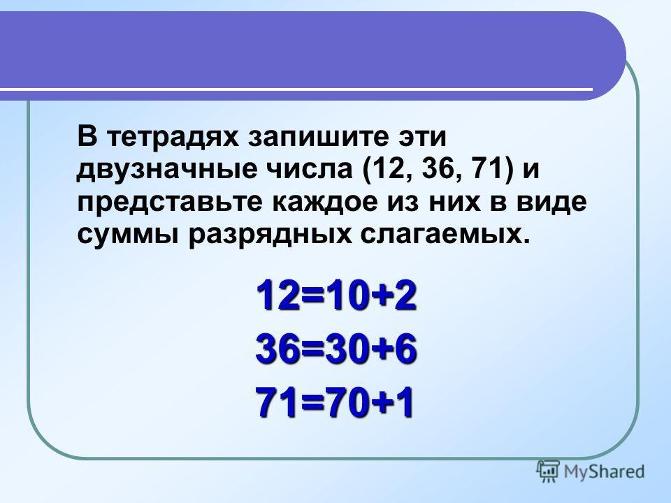В тетрадях запишите эти двузначные числа (12, 36, 71) и представьте каждое из них в виде суммы разрядных слагаемых.12=10+236=30+671=70+1