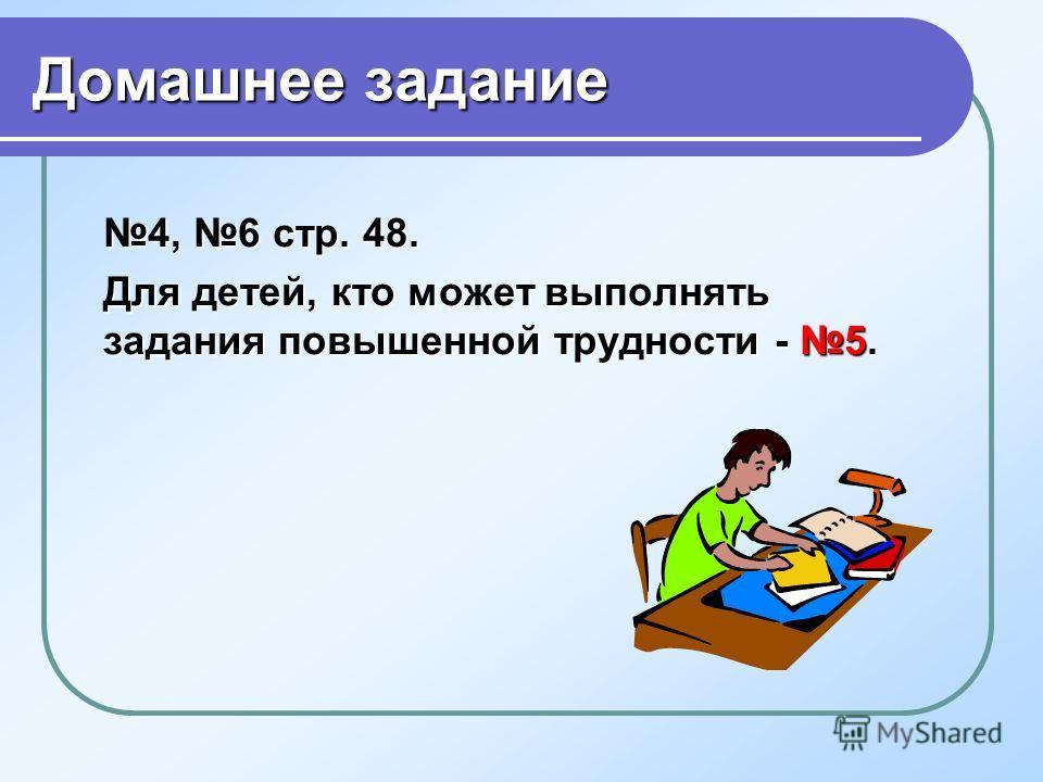 Домашнее задание 4, 6 стр. 48. Для детей, кто может выполнять задания повышенной трудности - 5.