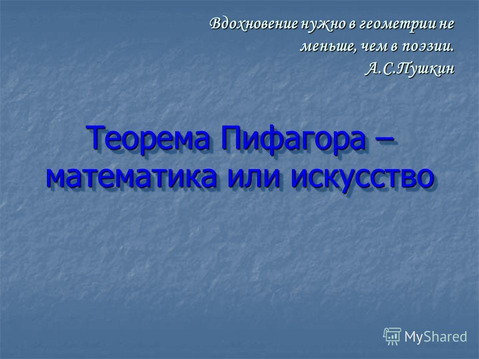 Теорема Пифагора – математика или искусство Вдохновение нужно в геометрии не меньше, чем в поэзии. А.С.Пушкин