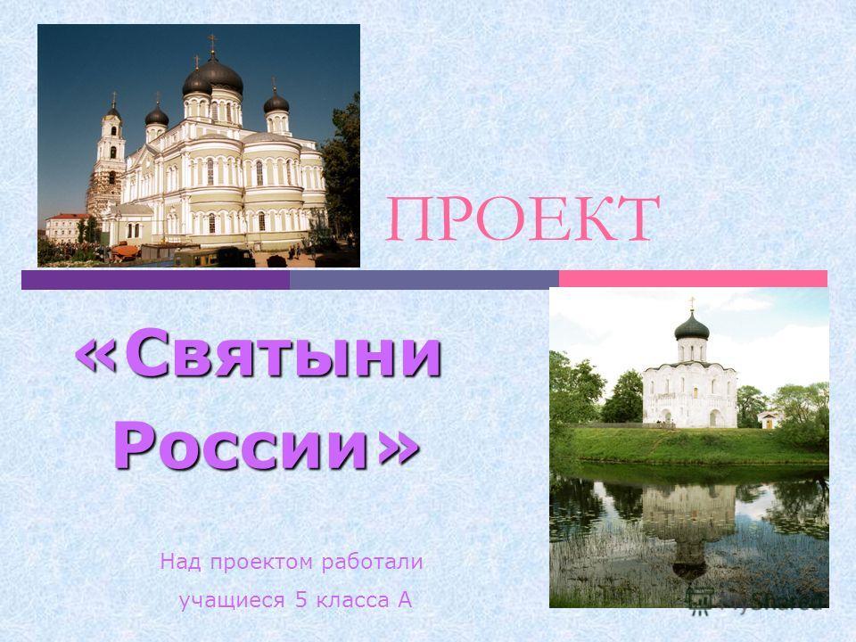 ПРОЕКТ «Святыни России» России» Над проектом работали учащиеся 5 класса А