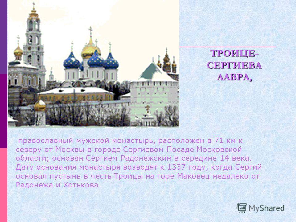 православный мужской монастырь, расположен в 71 км к северу от Москвы в городе Сергиевом Посаде Московской области; основан Сергием Радонежским в середине 14 века. Дату основания монастыря возводят к 1337 году, когда Сергий основал пустынь в честь Тр