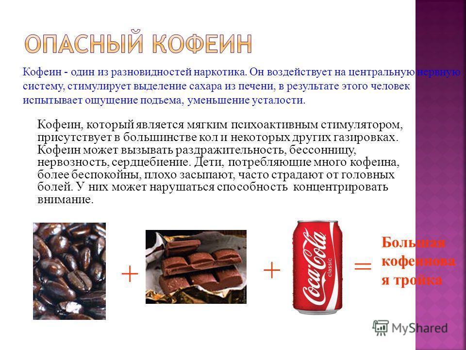 + + = Большая кофеинова я тройка Кофеин - один из разновидностей наркотика. Он воздействует на центральную нервную систему, стимулирует выделение сахара из печени, в результате этого человек испытывает ощущение подъема, уменьшение усталости. Кофеин,