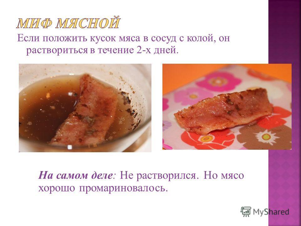 Если положить кусок мяса в сосуд с колой, он раствориться в течение 2-х дней. На самом деле: Не растворился. Но мясо хорошо промариновалось.