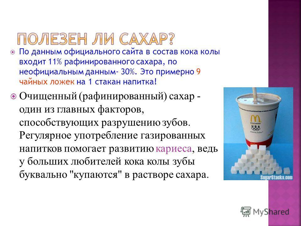 По данным официального сайта в состав кока колы входит 11% рафинированного сахара, по неофициальным данным- 30%. Это примерно 9 чайных ложек на 1 стакан напитка! Очищенный (рафинированный) сахар - один из главных факторов, способствующих разрушению з