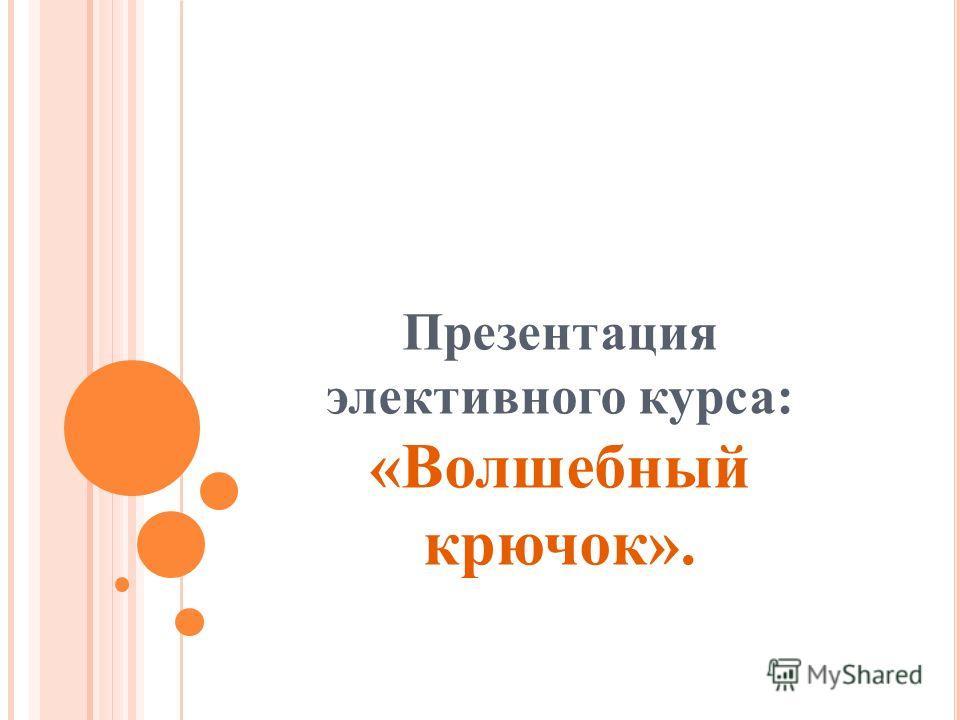 Презентация элективного курса: «Волшебный крючок».
