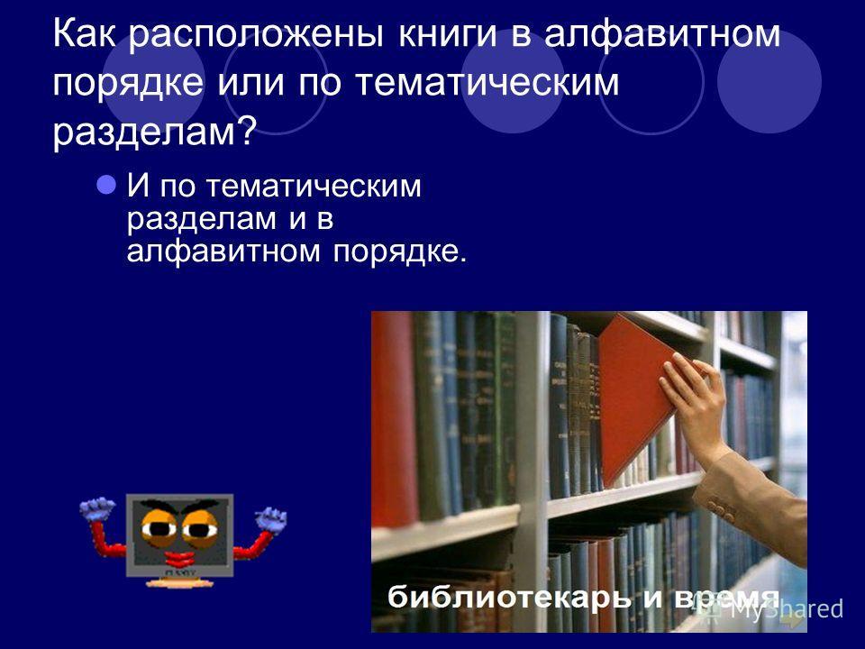 Как расположены книги в алфавитном порядке или по тематическим разделам? И по тематическим разделам и в алфавитном порядке.
