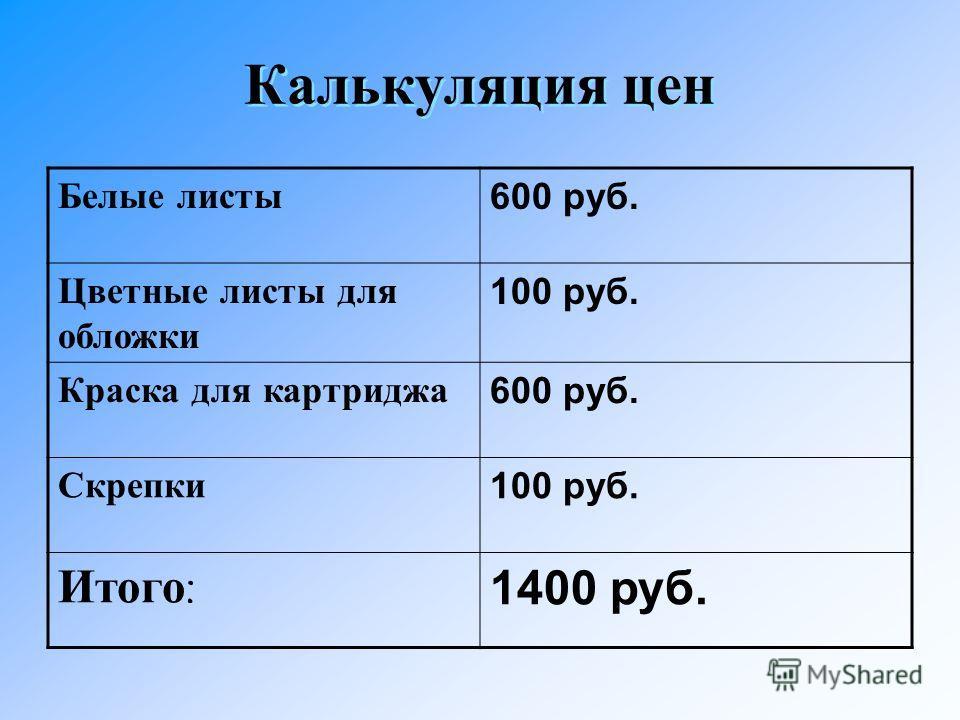 Калькуляция цен Белые листы 600 руб. Цветные листы для обложки 100 руб. Краска для картриджа 600 руб. Скрепки100 руб. Итого : 1400 руб.