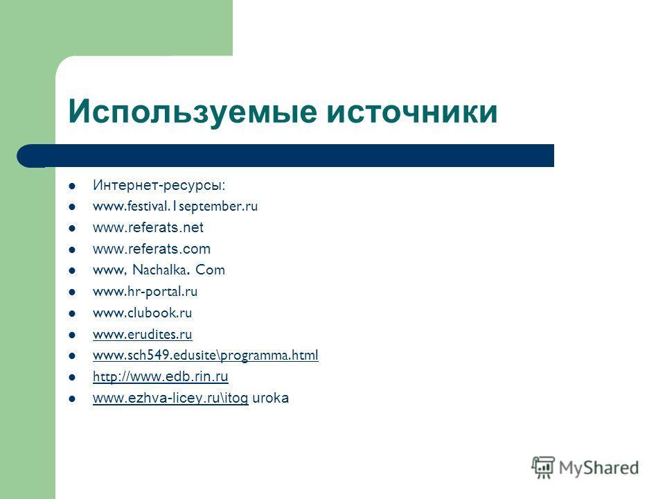Используемые источники Интернет-ресурсы: www.festival.1september.ru www.referats.net www.referats.com www, Nachalka. Com www.hr-portal.ru www.clubook.ru www.erudites.ru www.sch549.edusite\programma.html http ://www.edb.rin.ru http ://www.edb.rin.ru w