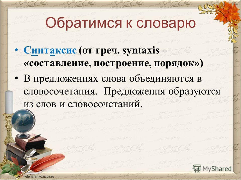 Обратимся к словарю Синтаксис (от греч. syntaxis – «составление, построение, порядок») В предложениях слова объединяются в словосочетания. Предложения образуются из слов и словосочетаний.