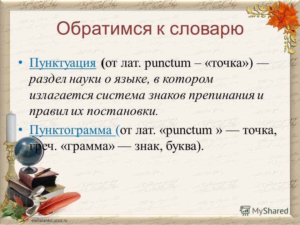 Обратимся к словарю Пунктуация (от лат. рunctum – «точка») раздел науки о языке, в котором излагается система знаков препинания и правил их постановки. Пунктограмма (от лат. «рunctum » точка, греч. «грамма» знак, буква).