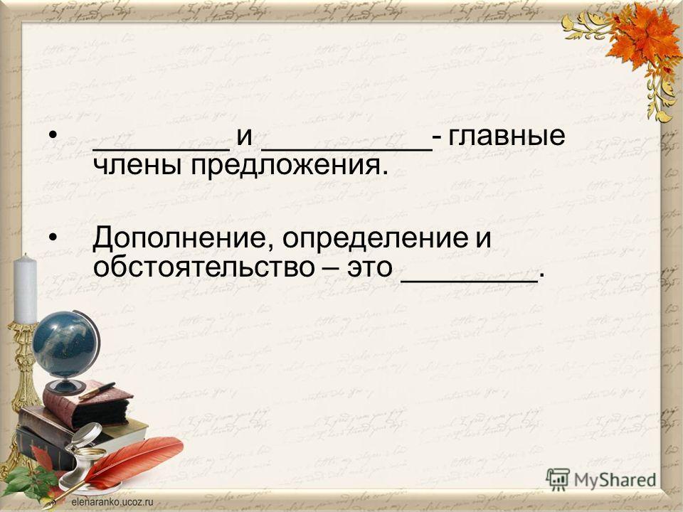 ________ и __________- главные члены предложения. Дополнение, определение и обстоятельство – это ________.