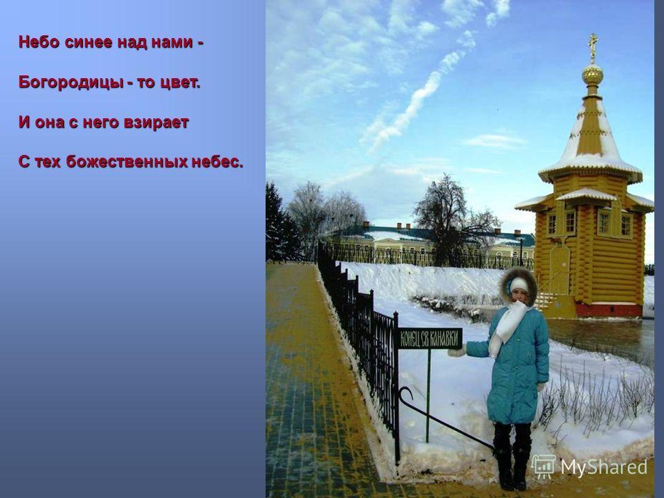 Небо синее над нами - Богородицы - то цвет. И она с него взирает С тех божественных небес.