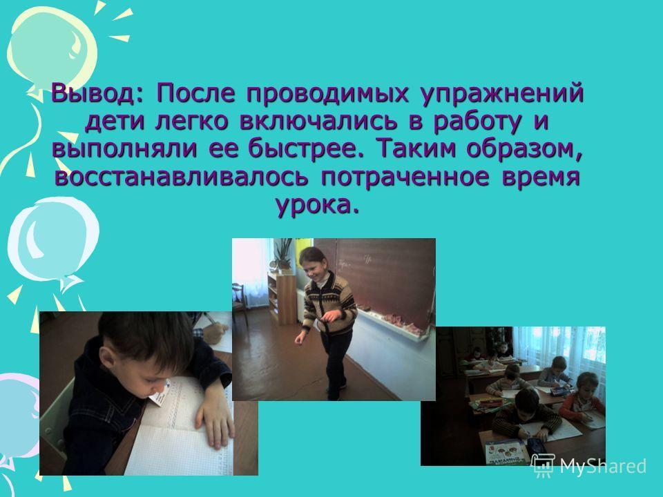 Вывод: После проводимых упражнений дети легко включались в работу и выполняли ее быстрее. Таким образом, восстанавливалось потраченное время урока.