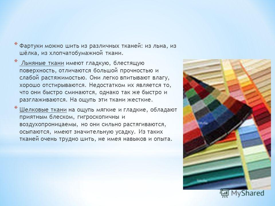 * Фартуки можно шить из различных тканей: из льна, из шёлка, из хлопчатобумажной ткани. * Льняные ткани имеют гладкую, блестящую поверхность, отличаются большой прочностью и слабой растяжимостью. Они легко впитывают влагу, хорошо отстирываются. Недос