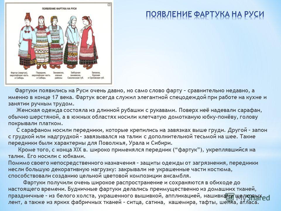 Фартуки появились на Руси очень давно, но само слово фарту – сравнительно недавно, а именно в конце 17 века. Фартук всегда служил элегантной спецодеждой при работе на кухне и занятии ручным трудом. Женская одежда состояла из длинной рубашки с рукавам