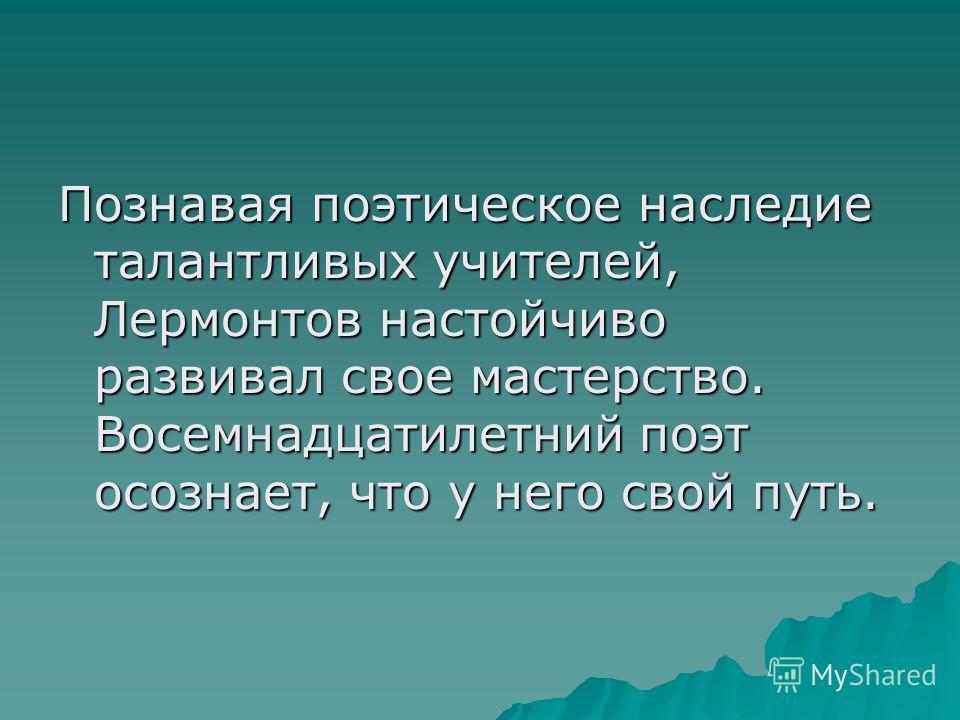 Познавая поэтическое наследие талантливых учителей, Лермонтов настойчиво развивал свое мастерство. Восемнадцатилетний поэт осознает, что у него свой путь.