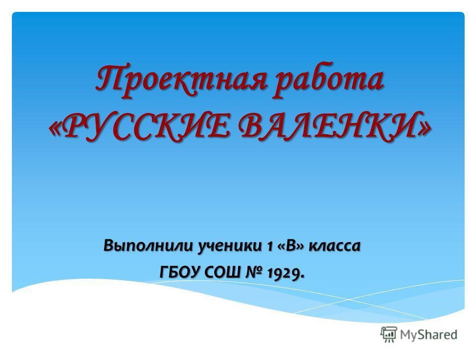 Проектная работа «РУССКИЕ ВАЛЕНКИ» Выполнили ученики 1 «В» класса ГБОУ СОШ 1929.